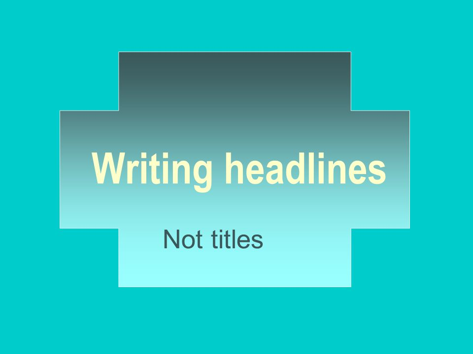 Writing headlines Not titles