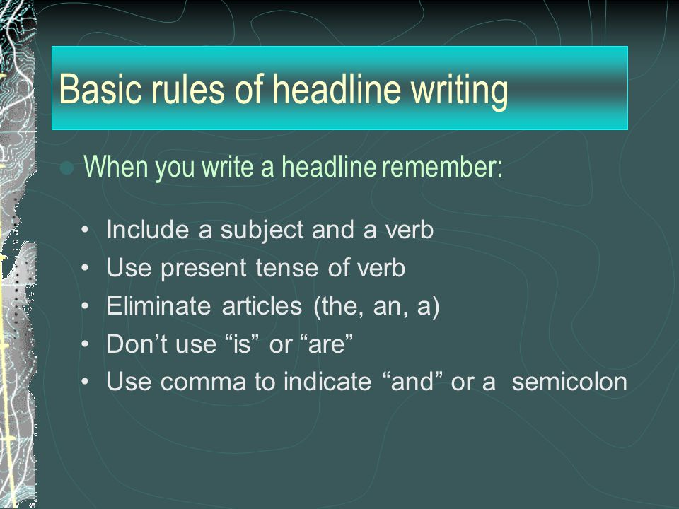Basic rules of headline writing When you write a headline remember: Include a subject and a verb Use present tense of verb Eliminate articles (the, an, a) Don't use is or are Use comma to indicate and or a semicolon