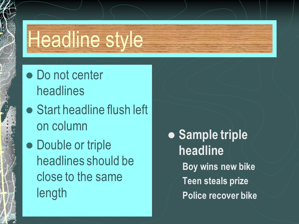Headline style Do not center headlines Start headline flush left on column Double or triple headlines should be close to the same length Sample triple