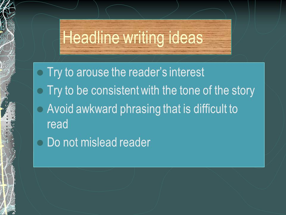Headline writing ideas Try to arouse the reader's interest Try to be consistent with the tone of the story Avoid awkward phrasing that is difficult to read Do not mislead reader