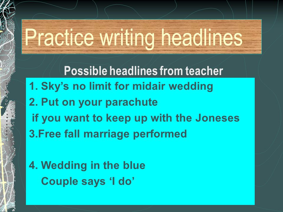 Practice writing headlines Possible headlines from teacher 1. Sky's no limit for midair wedding 2. Put on your parachute if you want to keep up with t