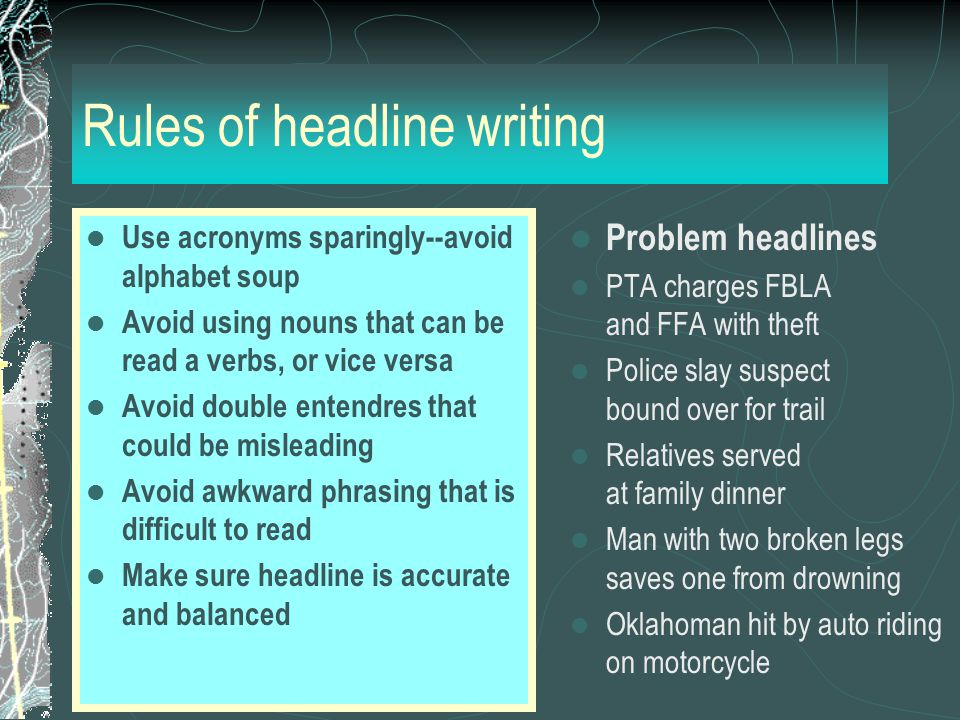 Rules of headline writing Use acronyms sparingly--avoid alphabet soup Avoid using nouns that can be read a verbs, or vice versa Avoid double entendres that could be misleading Avoid awkward phrasing that is difficult to read Make sure headline is accurate and balanced Problem headlines PTA charges FBLA and FFA with theft Police slay suspect bound over for trail Relatives served at family dinner Man with two broken legs saves one from drowning Oklahoman hit by auto riding on motorcycle