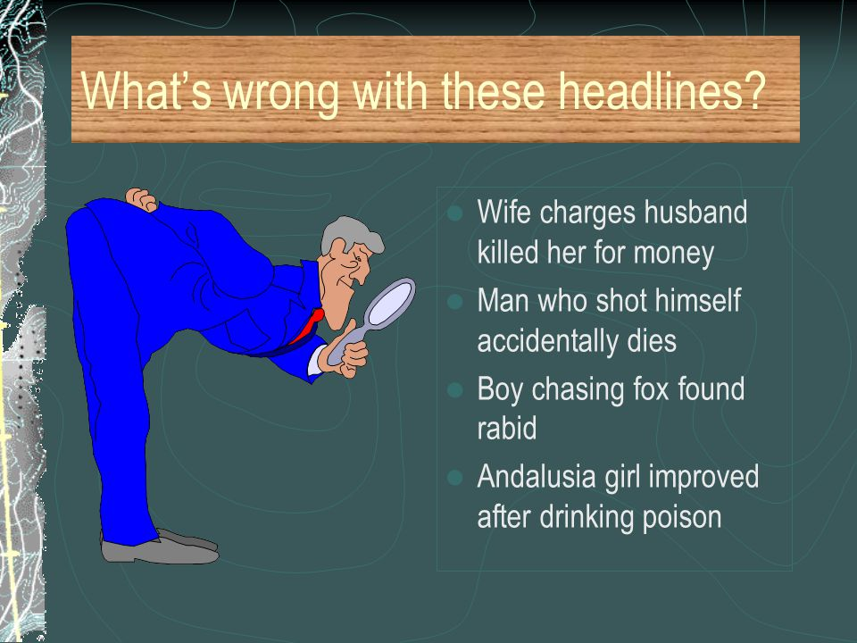 What's wrong with these headlines? Wife charges husband killed her for money Man who shot himself accidentally dies Boy chasing fox found rabid Andalu