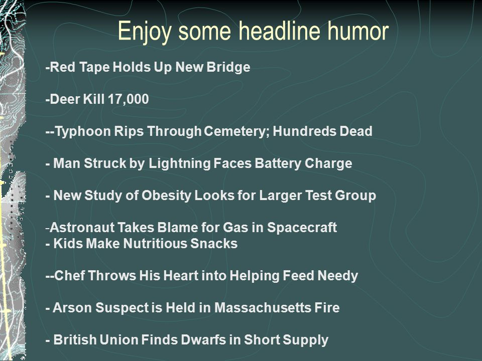 Enjoy some headline humor -Red Tape Holds Up New Bridge -Deer Kill 17,000 --Typhoon Rips Through Cemetery; Hundreds Dead - Man Struck by Lightning Fac
