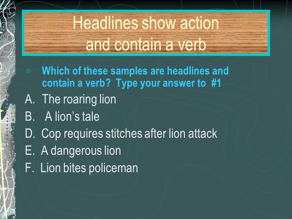 Headlines show action and contain a verb Which of these samples are headlines and contain a verb? Type your answer to #1 A.The roaring lion B. A lion'