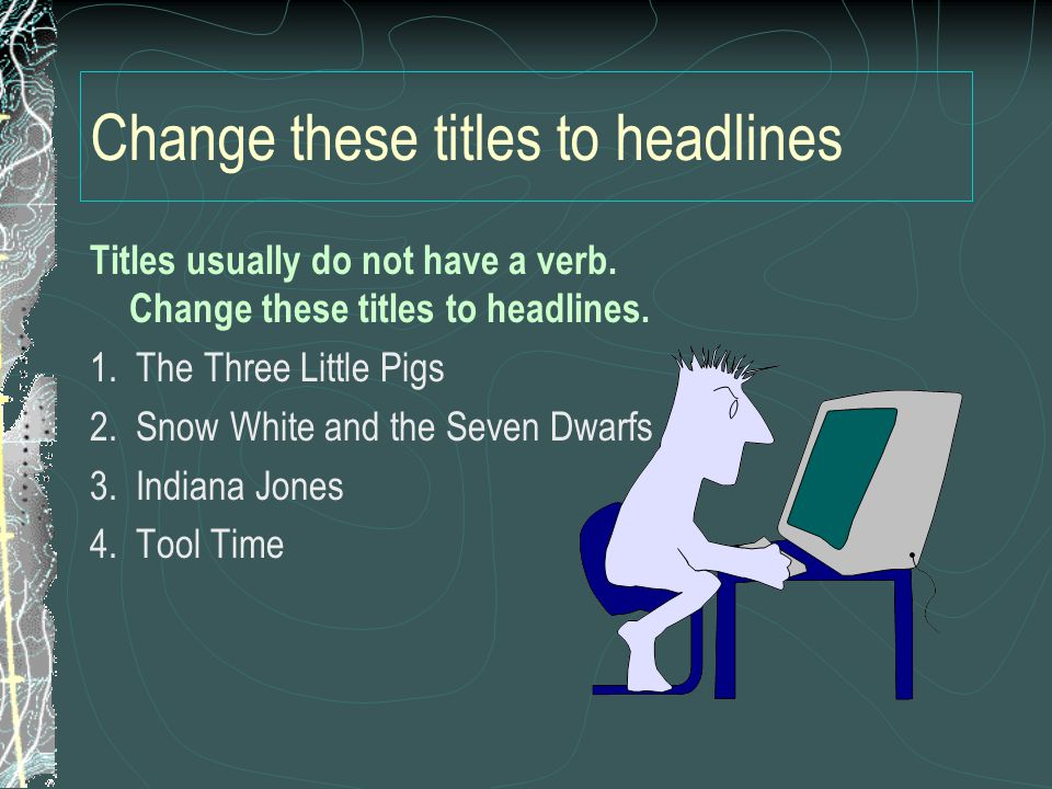 Change these titles to headlines Titles usually do not have a verb. Change these titles to headlines. 1. The Three Little Pigs 2. Snow White and the S