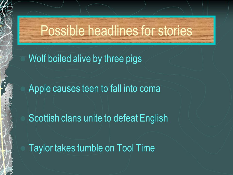 Possible headlines for stories Wolf boiled alive by three pigs Apple causes teen to fall into coma Scottish clans unite to defeat English Taylor takes tumble on Tool Time