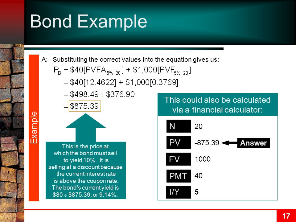 17 Bond Example A:Substituting the correct values into the equation gives us: Example This is the price at which the bond must sell to yield 10%.