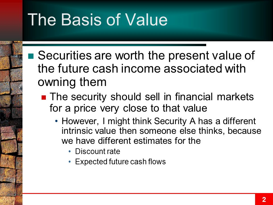 2 The Basis of Value Securities are worth the present value of the future cash income associated with owning them The security should sell in financial markets for a price very close to that value However, I might think Security A has a different intrinsic value then someone else thinks, because we have different estimates for the Discount rate Expected future cash flows