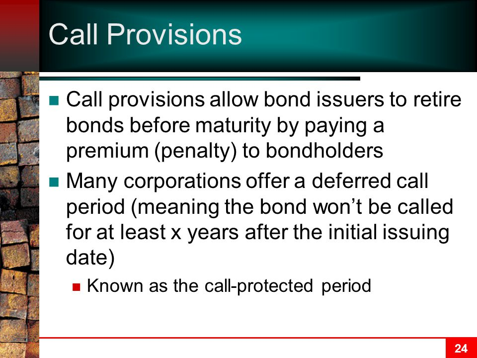 24 Call Provisions Call provisions allow bond issuers to retire bonds before maturity by paying a premium (penalty) to bondholders Many corporations offer a deferred call period (meaning the bond won't be called for at least x years after the initial issuing date) Known as the call-protected period