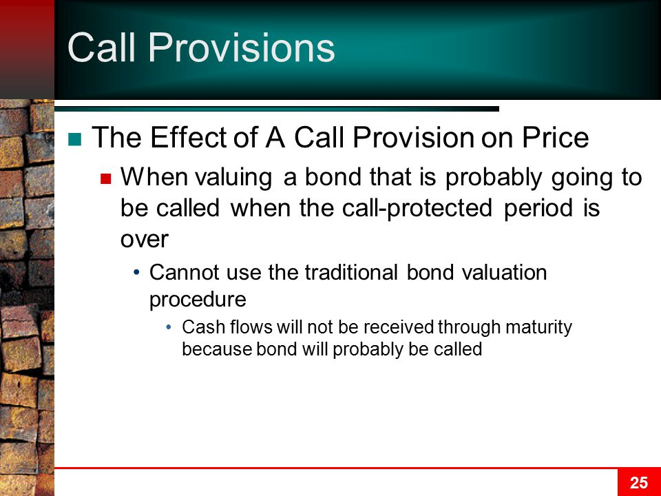25 Call Provisions The Effect of A Call Provision on Price When valuing a bond that is probably going to be called when the call-protected period is over Cannot use the traditional bond valuation procedure Cash flows will not be received through maturity because bond will probably be called
