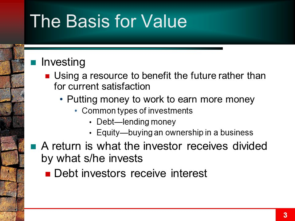3 The Basis for Value Investing Using a resource to benefit the future rather than for current satisfaction Putting money to work to earn more money Common types of investments Debt—lending money Equity—buying an ownership in a business A return is what the investor receives divided by what s/he invests Debt investors receive interest