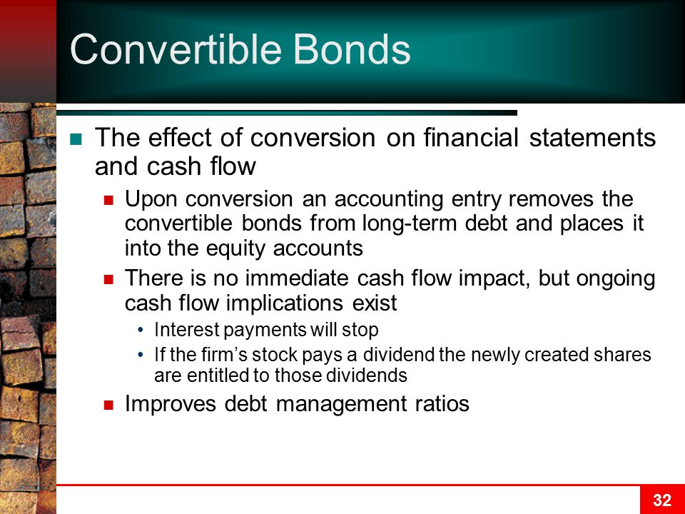 32 Convertible Bonds The effect of conversion on financial statements and cash flow Upon conversion an accounting entry removes the convertible bonds from long-term debt and places it into the equity accounts There is no immediate cash flow impact, but ongoing cash flow implications exist Interest payments will stop If the firm's stock pays a dividend the newly created shares are entitled to those dividends Improves debt management ratios