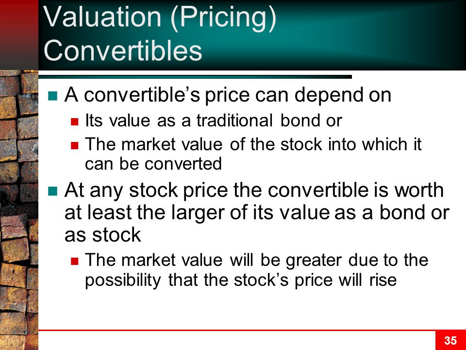 35 Valuation (Pricing) Convertibles A convertible's price can depend on Its value as a traditional bond or The market value of the stock into which it can be converted At any stock price the convertible is worth at least the larger of its value as a bond or as stock The market value will be greater due to the possibility that the stock's price will rise
