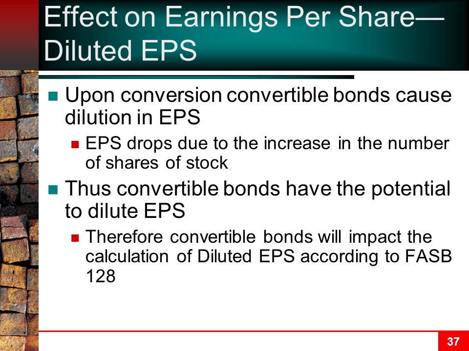 37 Effect on Earnings Per Share— Diluted EPS Upon conversion convertible bonds cause dilution in EPS EPS drops due to the increase in the number of shares of stock Thus convertible bonds have the potential to dilute EPS Therefore convertible bonds will impact the calculation of Diluted EPS according to FASB 128