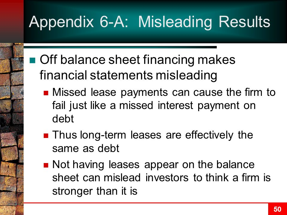 50 Appendix 6-A: Misleading Results Off balance sheet financing makes financial statements misleading Missed lease payments can cause the firm to fail just like a missed interest payment on debt Thus long-term leases are effectively the same as debt Not having leases appear on the balance sheet can mislead investors to think a firm is stronger than it is