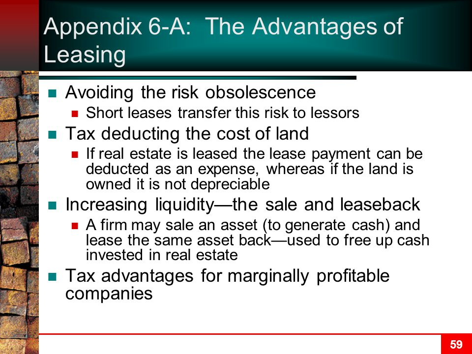 59 Appendix 6-A: The Advantages of Leasing Avoiding the risk obsolescence Short leases transfer this risk to lessors Tax deducting the cost of land If real estate is leased the lease payment can be deducted as an expense, whereas if the land is owned it is not depreciable Increasing liquidity—the sale and leaseback A firm may sale an asset (to generate cash) and lease the same asset back—used to free up cash invested in real estate Tax advantages for marginally profitable companies