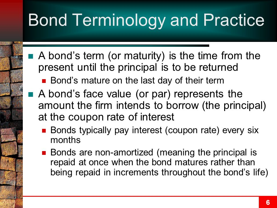 6 Bond Terminology and Practice A bond's term (or maturity) is the time from the present until the principal is to be returned Bond's mature on the last day of their term A bond's face value (or par) represents the amount the firm intends to borrow (the principal) at the coupon rate of interest Bonds typically pay interest (coupon rate) every six months Bonds are non-amortized (meaning the principal is repaid at once when the bond matures rather than being repaid in increments throughout the bond's life)