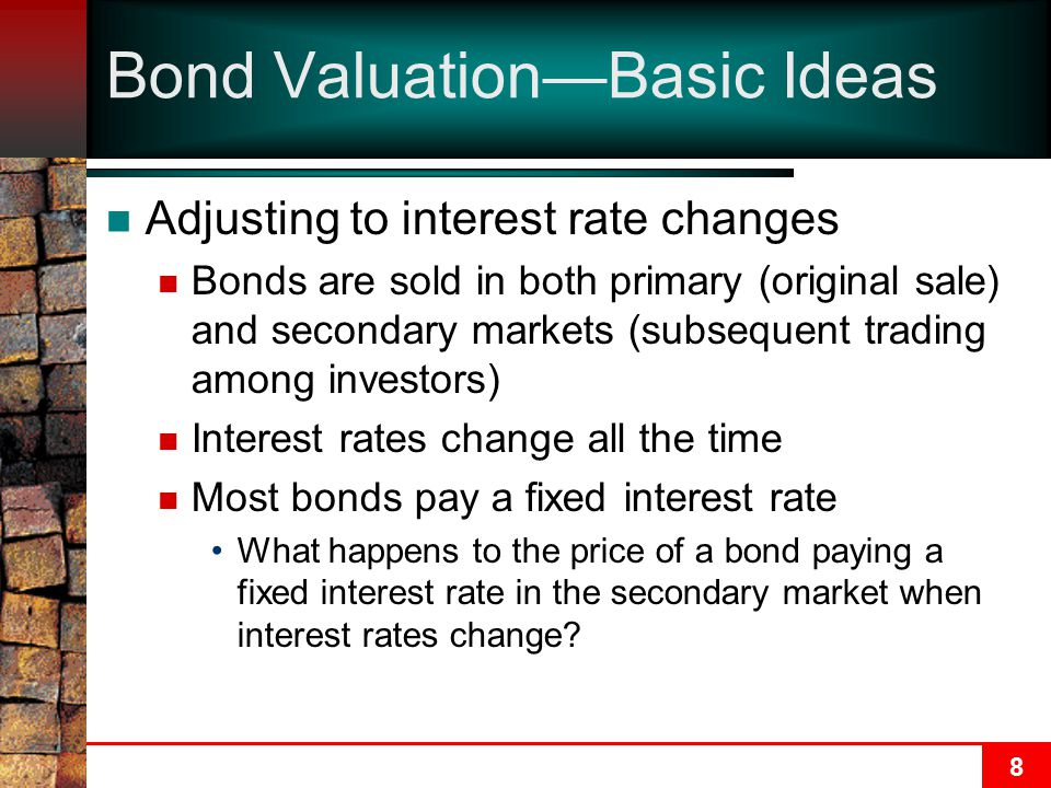 8 Bond Valuation—Basic Ideas Adjusting to interest rate changes Bonds are sold in both primary (original sale) and secondary markets (subsequent trading among investors) Interest rates change all the time Most bonds pay a fixed interest rate What happens to the price of a bond paying a fixed interest rate in the secondary market when interest rates change