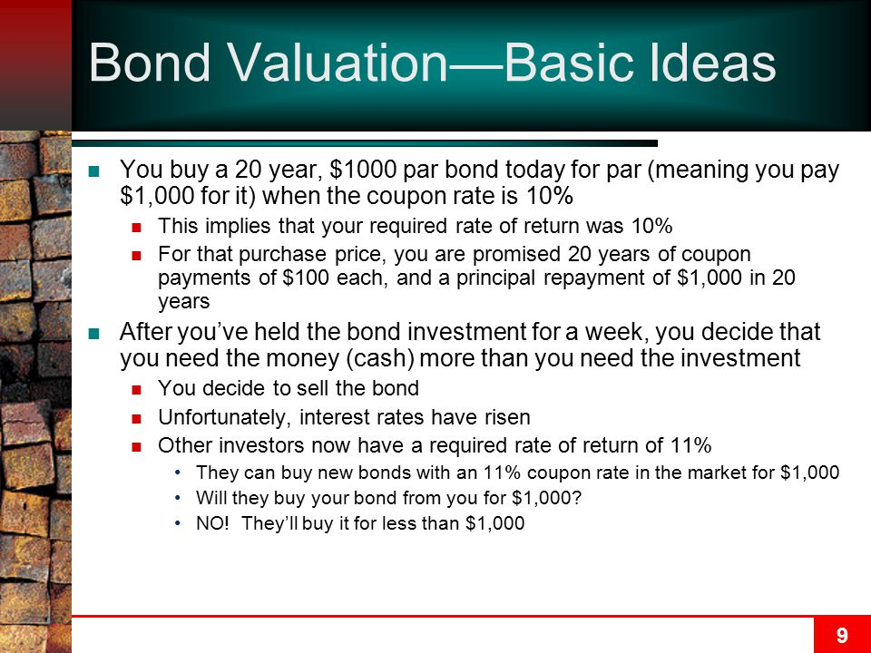 9 Bond Valuation—Basic Ideas You buy a 20 year, $1000 par bond today for par (meaning you pay $1,000 for it) when the coupon rate is 10% This implies that your required rate of return was 10% For that purchase price, you are promised 20 years of coupon payments of $100 each, and a principal repayment of $1,000 in 20 years After you've held the bond investment for a week, you decide that you need the money (cash) more than you need the investment You decide to sell the bond Unfortunately, interest rates have risen Other investors now have a required rate of return of 11% They can buy new bonds with an 11% coupon rate in the market for $1,000 Will they buy your bond from you for $1,000.