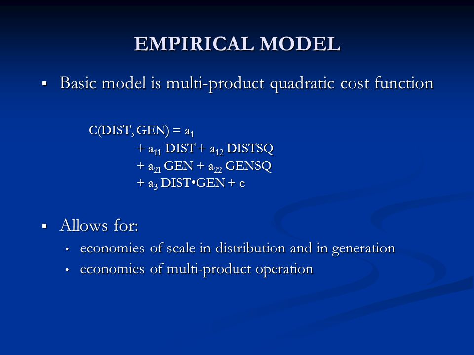 EMPIRICAL MODEL  Basic model is multi-product quadratic cost function C(DIST, GEN) = a 1 + a 11 DIST + a 12 DISTSQ + a 21 GEN + a 22 GENSQ + a 3 DISTGEN + e  Allows for: economies of scale in distribution and in generation economies of scale in distribution and in generation economies of multi-product operation economies of multi-product operation