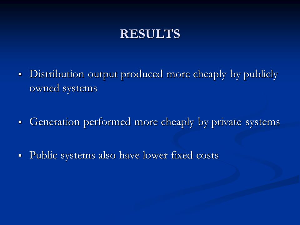 RESULTS  Distribution output produced more cheaply by publicly owned systems  Generation performed more cheaply by private systems  Public systems also have lower fixed costs