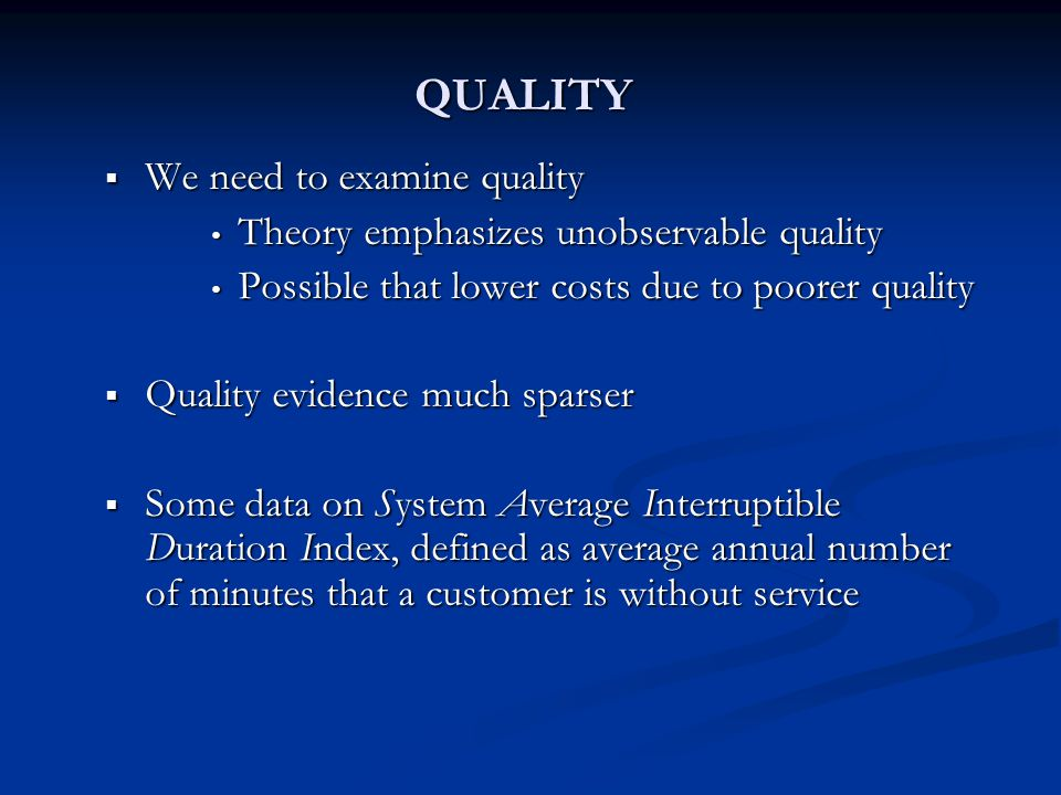 QUALITY  We need to examine quality Theory emphasizes unobservable quality Theory emphasizes unobservable quality Possible that lower costs due to poorer quality Possible that lower costs due to poorer quality  Quality evidence much sparser  Some data on System Average Interruptible Duration Index, defined as average annual number of minutes that a customer is without service