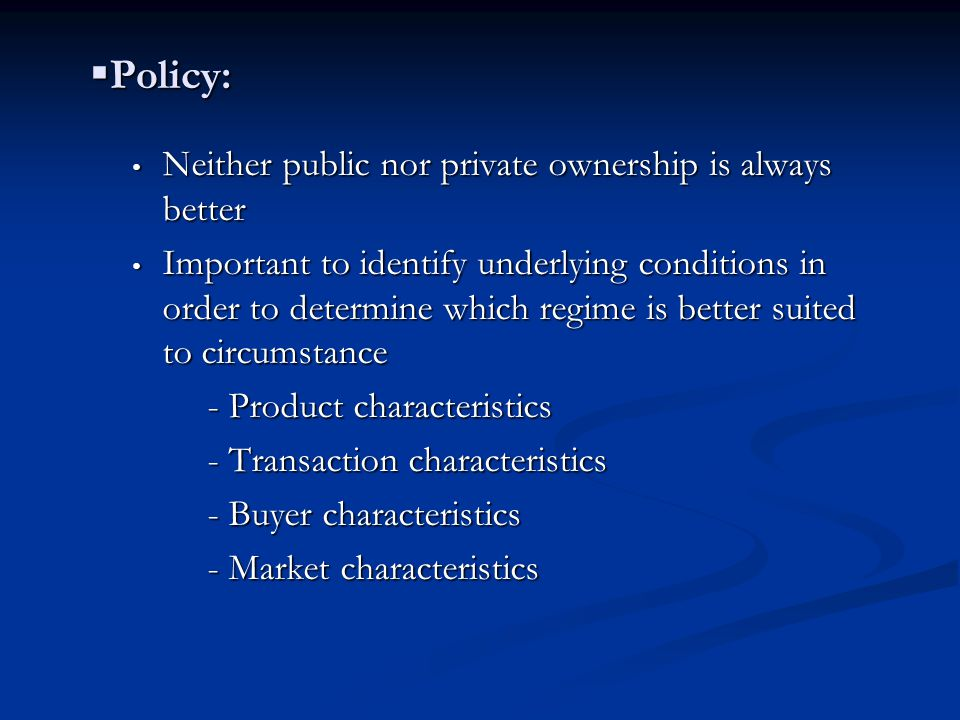  Policy: Neither public nor private ownership is always better Neither public nor private ownership is always better Important to identify underlying conditions in order to determine which regime is better suited to circumstance Important to identify underlying conditions in order to determine which regime is better suited to circumstance - Product characteristics - Product characteristics - Transaction characteristics - Transaction characteristics - Buyer characteristics - Buyer characteristics - Market characteristics - Market characteristics