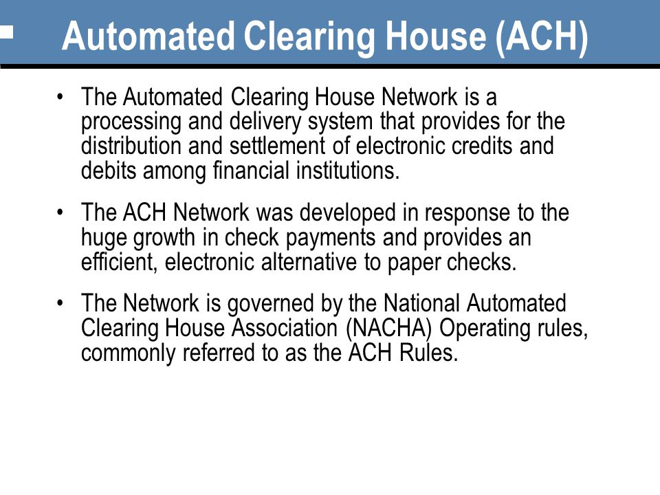 Automated Clearing House (ACH) The Automated Clearing House Network is a processing and delivery system that provides for the distribution and settlement of electronic credits and debits among financial institutions.