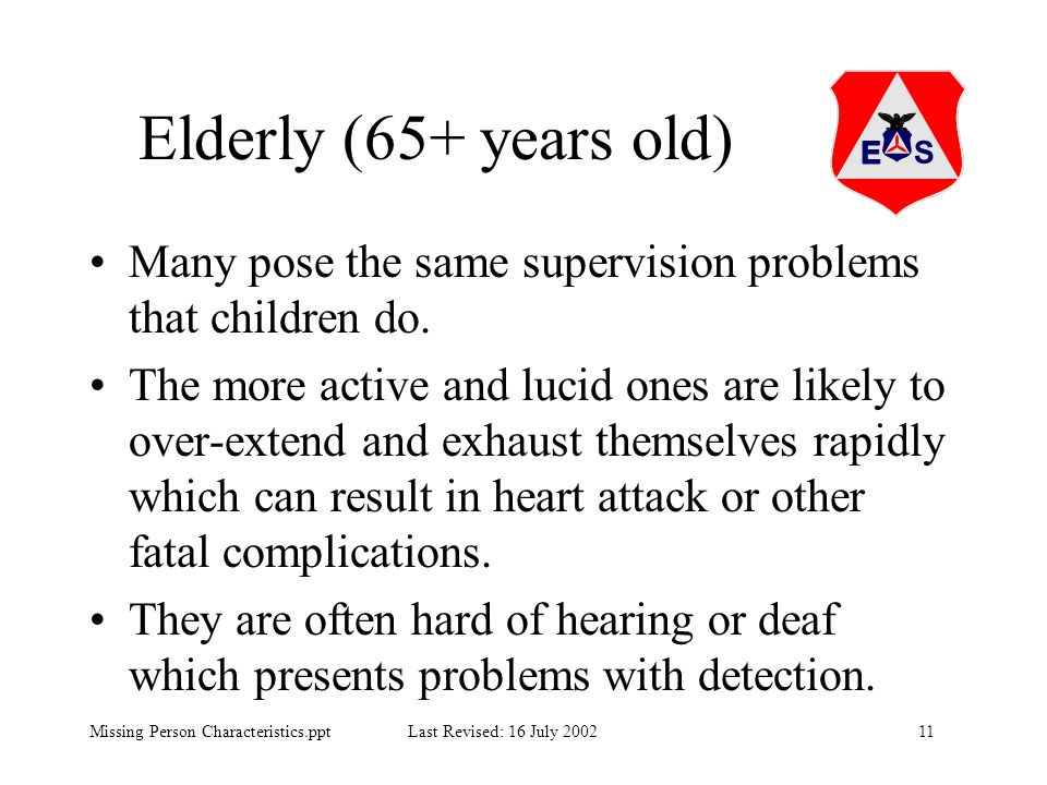 11Missing Person Characteristics.ppt Last Revised: 16 July 2002 Elderly (65+ years old) Many pose the same supervision problems that children do. The