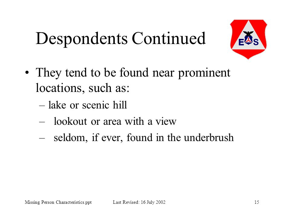 15Missing Person Characteristics.ppt Last Revised: 16 July 2002 Despondents Continued They tend to be found near prominent locations, such as: –lake o