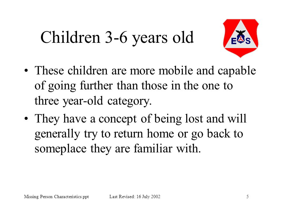 5Missing Person Characteristics.ppt Last Revised: 16 July 2002 Children 3-6 years old These children are more mobile and capable of going further than
