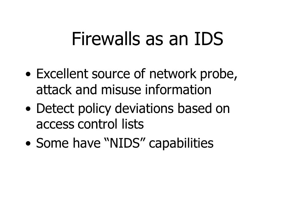 Firewalls as an IDS Excellent source of network probe, attack and misuse information Detect policy deviations based on access control lists Some have NIDS capabilities