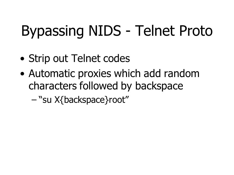 Bypassing NIDS - Telnet Proto Strip out Telnet codes Automatic proxies which add random characters followed by backspace – su X{backspace}root