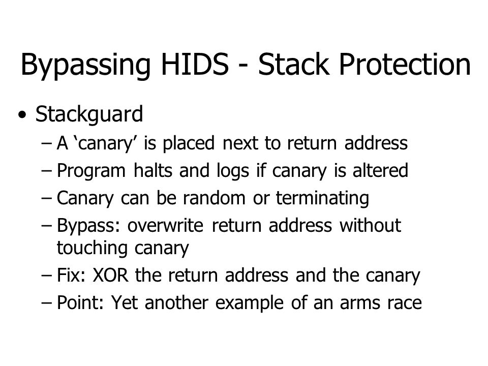 Bypassing HIDS - Stack Protection Stackguard –A 'canary' is placed next to return address –Program halts and logs if canary is altered –Canary can be random or terminating –Bypass: overwrite return address without touching canary –Fix: XOR the return address and the canary –Point: Yet another example of an arms race
