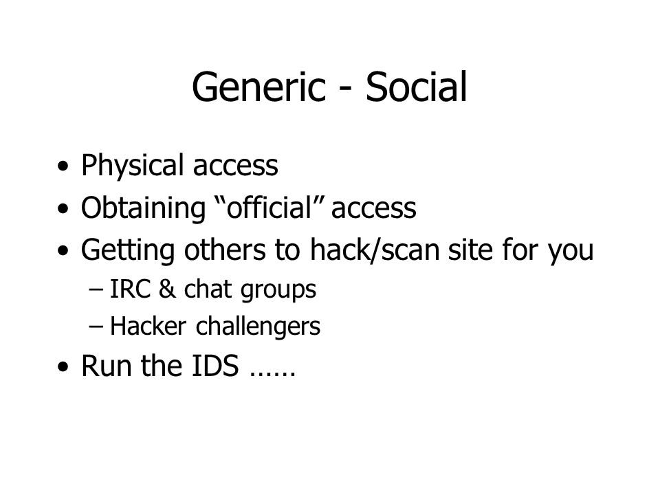 Generic - Social Physical access Obtaining official access Getting others to hack/scan site for you –IRC & chat groups –Hacker challengers Run the IDS ……