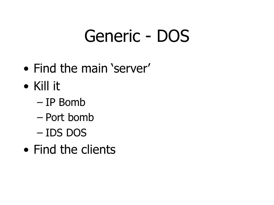 Generic - DOS Find the main 'server' Kill it –IP Bomb –Port bomb –IDS DOS Find the clients