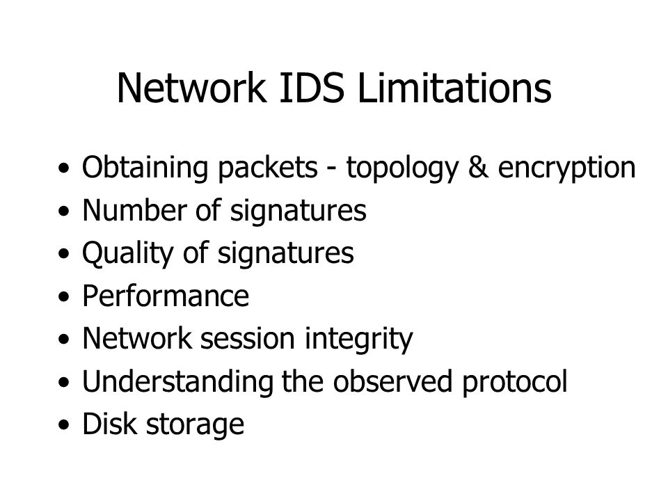Network IDS Limitations Obtaining packets - topology & encryption Number of signatures Quality of signatures Performance Network session integrity Understanding the observed protocol Disk storage