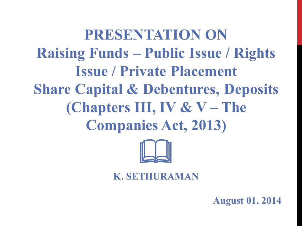 PRESENTATION ON Raising Funds – Public Issue / Rights Issue / Private Placement Share Capital & Debentures, Deposits (Chapters III, IV & V – The Companies Act, 2013)  K.