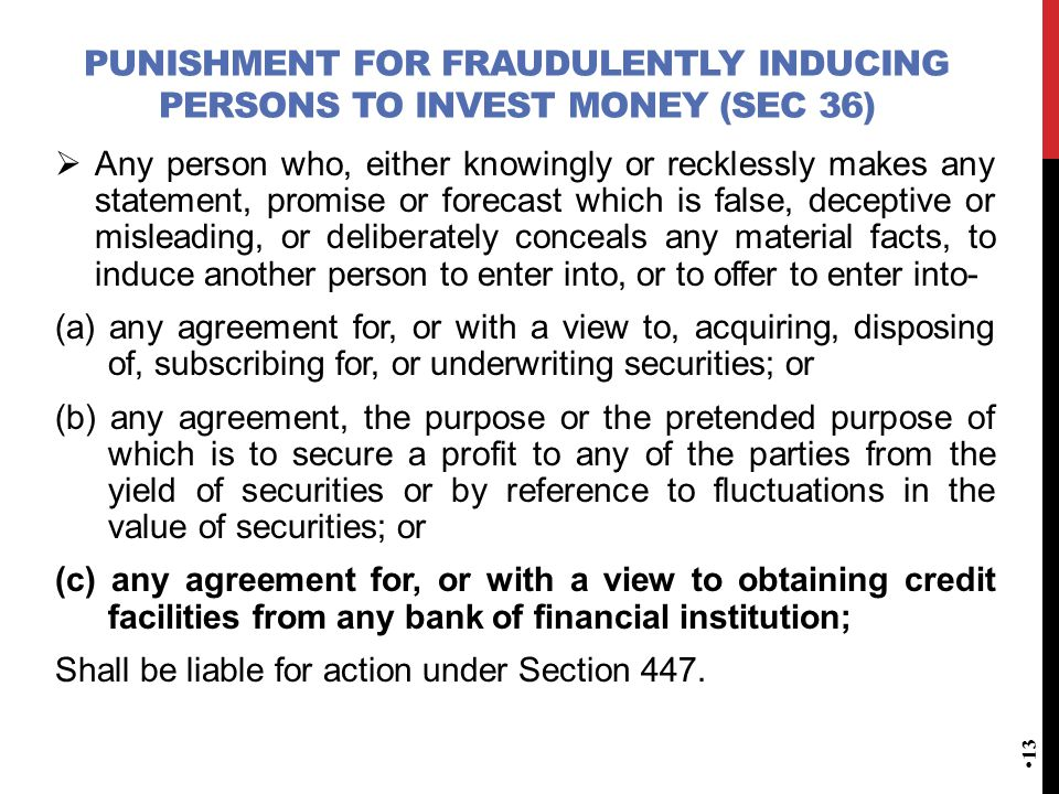 PUNISHMENT FOR FRAUDULENTLY INDUCING PERSONS TO INVEST MONEY (SEC 36)  Any person who, either knowingly or recklessly makes any statement, promise or forecast which is false, deceptive or misleading, or deliberately conceals any material facts, to induce another person to enter into, or to offer to enter into- (a) any agreement for, or with a view to, acquiring, disposing of, subscribing for, or underwriting securities; or (b) any agreement, the purpose or the pretended purpose of which is to secure a profit to any of the parties from the yield of securities or by reference to fluctuations in the value of securities; or (c) any agreement for, or with a view to obtaining credit facilities from any bank of financial institution; Shall be liable for action under Section 447.