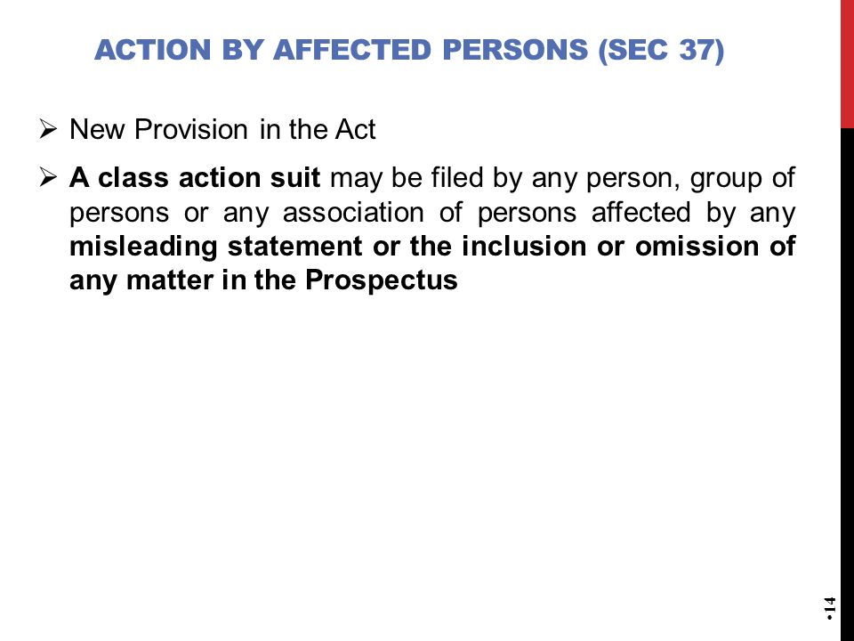 ACTION BY AFFECTED PERSONS (SEC 37)  New Provision in the Act  A class action suit may be filed by any person, group of persons or any association of persons affected by any misleading statement or the inclusion or omission of any matter in the Prospectus 14