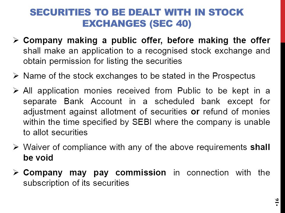 SECURITIES TO BE DEALT WITH IN STOCK EXCHANGES (SEC 40)  Company making a public offer, before making the offer shall make an application to a recognised stock exchange and obtain permission for listing the securities  Name of the stock exchanges to be stated in the Prospectus  All application monies received from Public to be kept in a separate Bank Account in a scheduled bank except for adjustment against allotment of securities or refund of monies within the time specified by SEBI where the company is unable to allot securities  Waiver of compliance with any of the above requirements shall be void  Company may pay commission in connection with the subscription of its securities 16