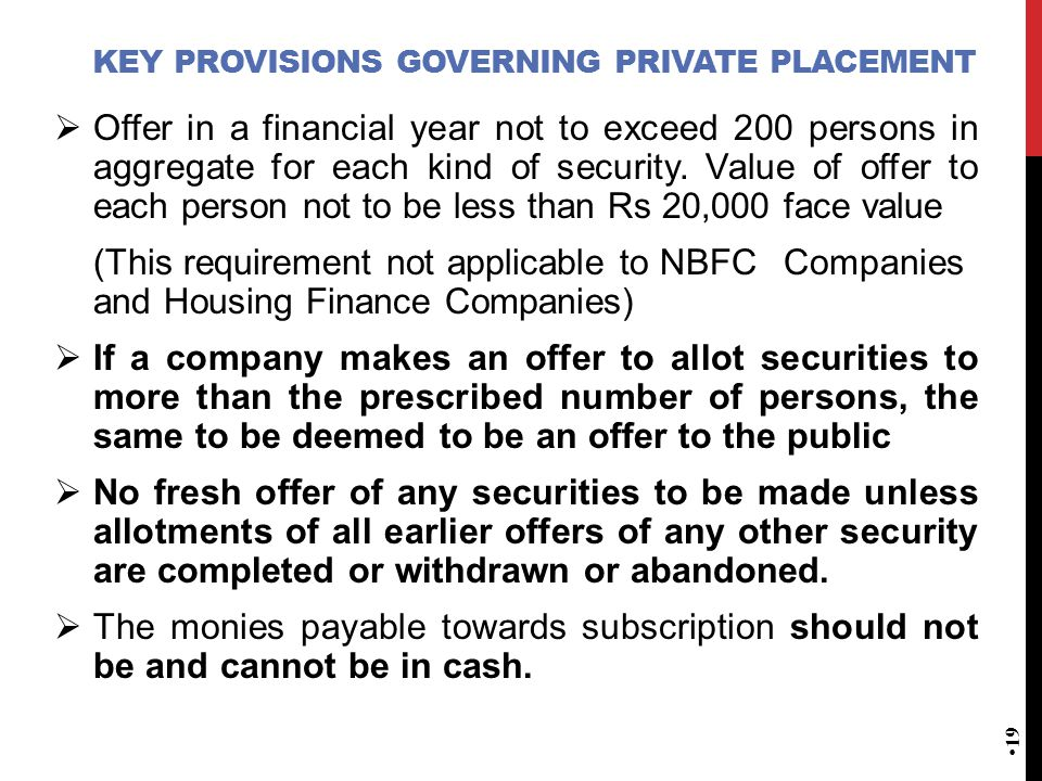 KEY PROVISIONS GOVERNING PRIVATE PLACEMENT  Offer in a financial year not to exceed 200 persons in aggregate for each kind of security. Value of offe