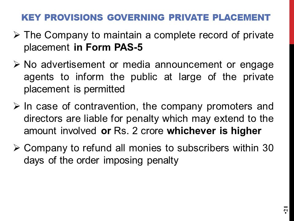 KEY PROVISIONS GOVERNING PRIVATE PLACEMENT  The Company to maintain a complete record of private placement in Form PAS-5  No advertisement or media announcement or engage agents to inform the public at large of the private placement is permitted  In case of contravention, the company promoters and directors are liable for penalty which may extend to the amount involved or Rs.