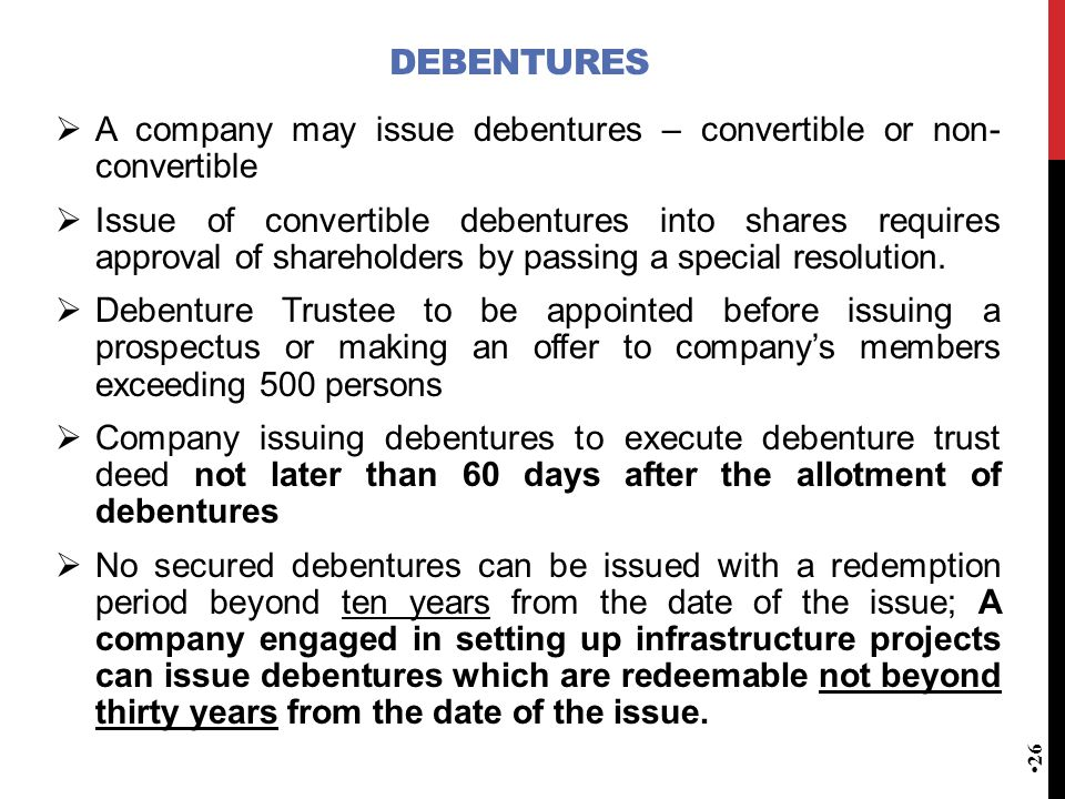 DEBENTURES  A company may issue debentures – convertible or non- convertible  Issue of convertible debentures into shares requires approval of shareholders by passing a special resolution.