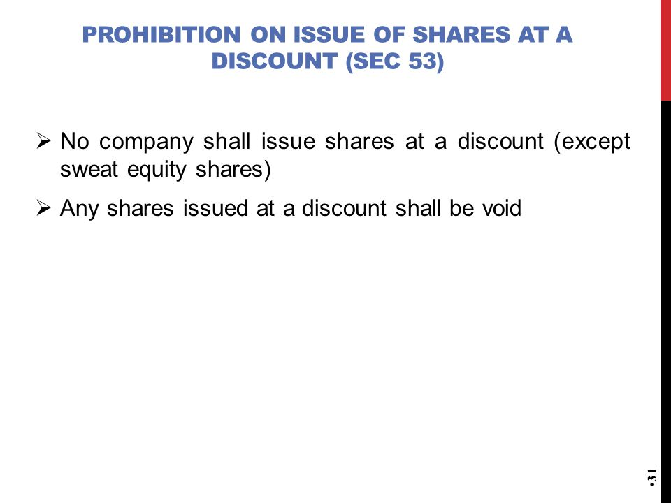 PROHIBITION ON ISSUE OF SHARES AT A DISCOUNT (SEC 53)  No company shall issue shares at a discount (except sweat equity shares)  Any shares issued at a discount shall be void 31