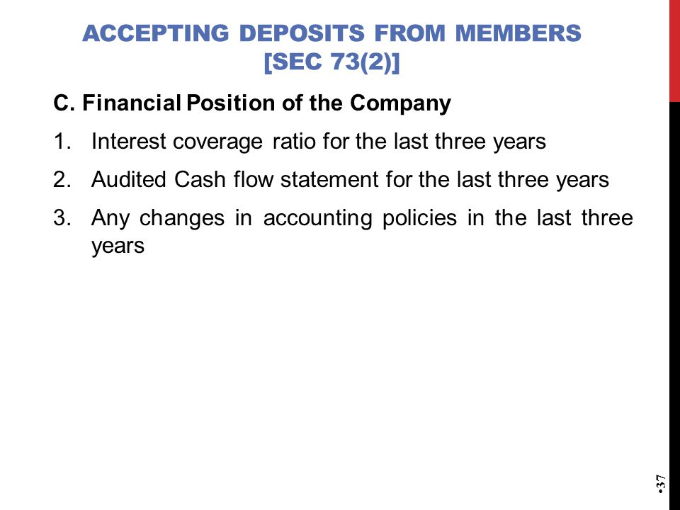 ACCEPTING DEPOSITS FROM MEMBERS [SEC 73(2)] C. Financial Position of the Company 1.Interest coverage ratio for the last three years 2.Audited Cash flo