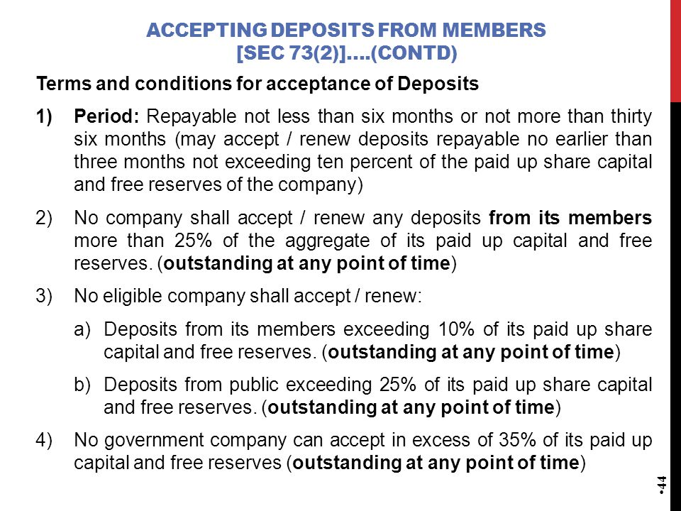 ACCEPTING DEPOSITS FROM MEMBERS [SEC 73(2)]….(CONTD) Terms and conditions for acceptance of Deposits 1)Period: Repayable not less than six months or not more than thirty six months (may accept / renew deposits repayable no earlier than three months not exceeding ten percent of the paid up share capital and free reserves of the company) 2)No company shall accept / renew any deposits from its members more than 25% of the aggregate of its paid up capital and free reserves.