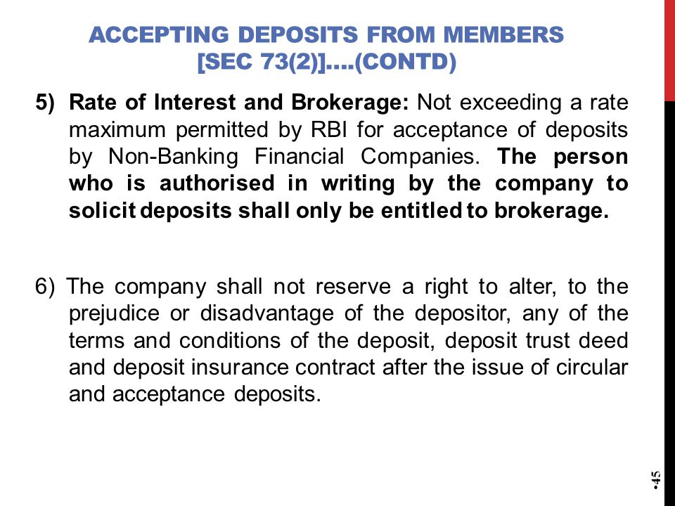 ACCEPTING DEPOSITS FROM MEMBERS [SEC 73(2)]….(CONTD) 5)Rate of Interest and Brokerage: Not exceeding a rate maximum permitted by RBI for acceptance of deposits by Non-Banking Financial Companies.