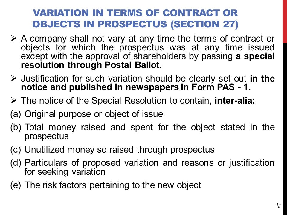VARIATION IN TERMS OF CONTRACT OR OBJECTS IN PROSPECTUS (SECTION 27)  A company shall not vary at any time the terms of contract or objects for which the prospectus was at any time issued except with the approval of shareholders by passing a special resolution through Postal Ballot.